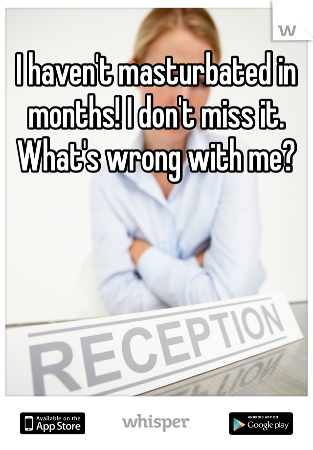 I haven't masturbated in months! I don't miss it. What's wrong with me?