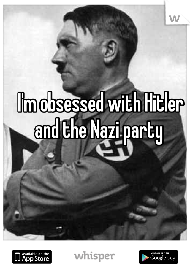I'm obsessed with Hitler and the Nazi party