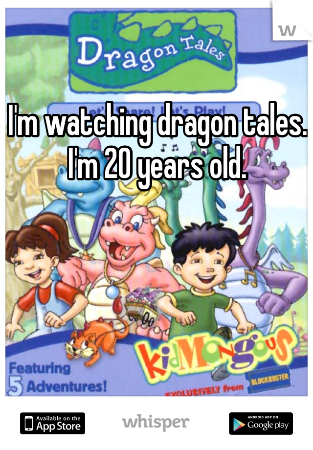 I'm watching dragon tales. I'm 20 years old.