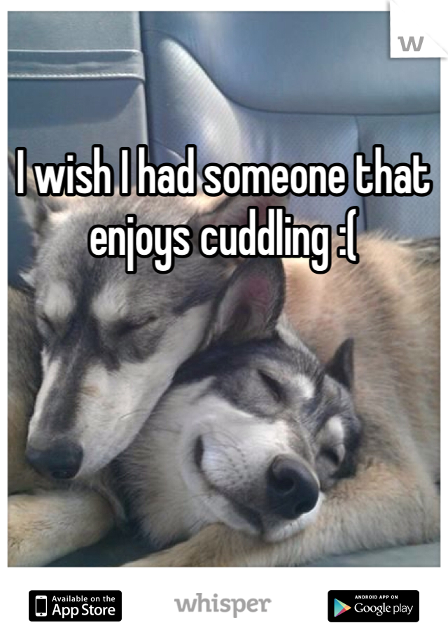 I wish I had someone that enjoys cuddling :(