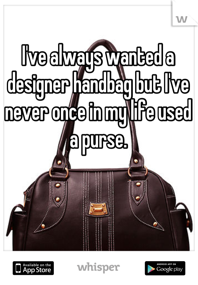 I've always wanted a designer handbag but I've never once in my life used a purse.