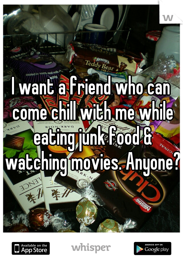I want a friend who can come chill with me while eating junk food & watching movies. Anyone?