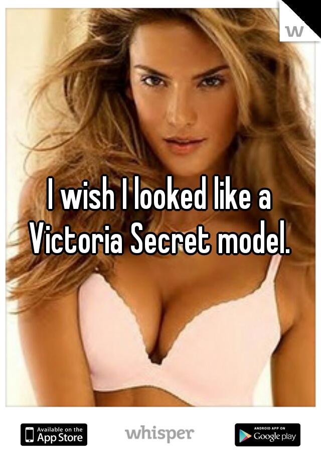 I wish I looked like a Victoria Secret model.