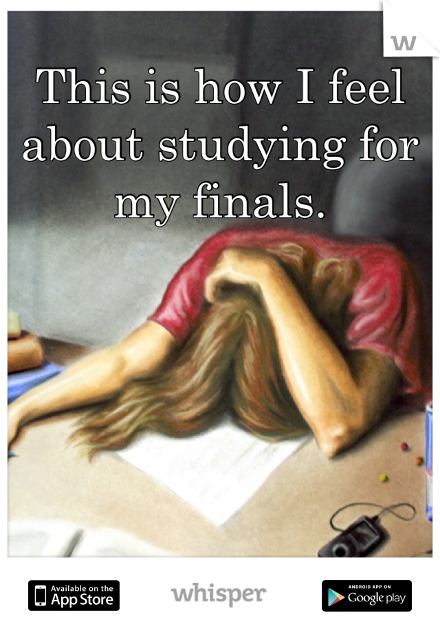 This is how I feel about studying for my finals.