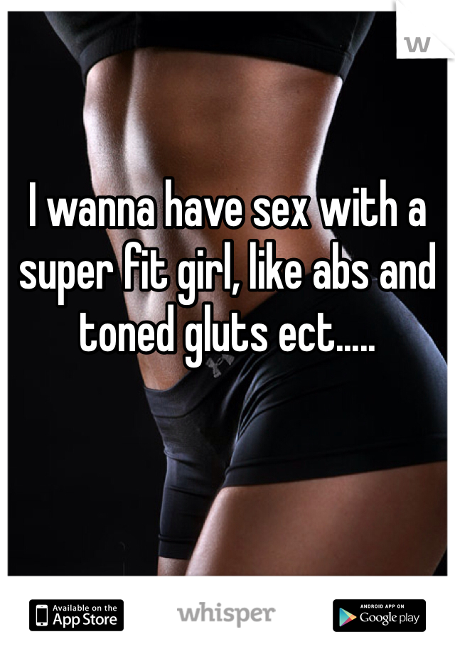 I wanna have sex with a super fit girl, like abs and toned gluts ect.....