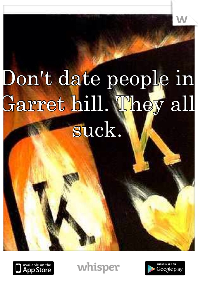 Don't date people in Garret hill. They all suck.