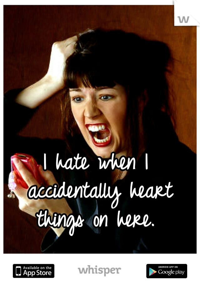 I hate when I accidentally heart things on here.
