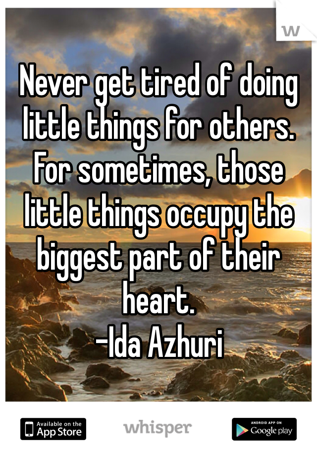 Never get tired of doing little things for others. For sometimes, those little things occupy the biggest part of their heart.  -Ida Azhuri