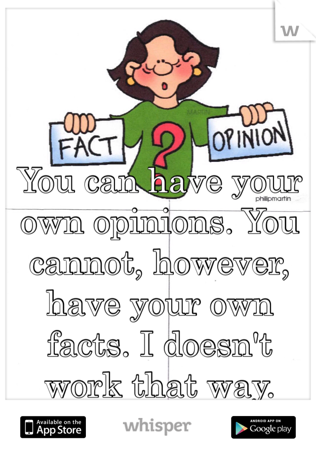 You can have your own opinions. You cannot, however, have your own facts. I doesn't work that way.
