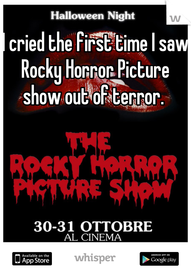 I cried the first time I saw Rocky Horror Picture show out of terror.