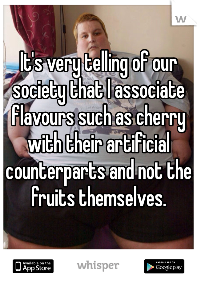 It's very telling of our society that I associate flavours such as cherry with their artificial counterparts and not the fruits themselves.