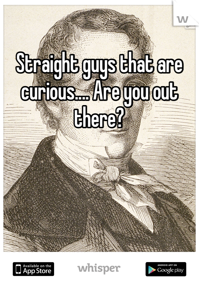 Straight guys that are curious.... Are you out there?