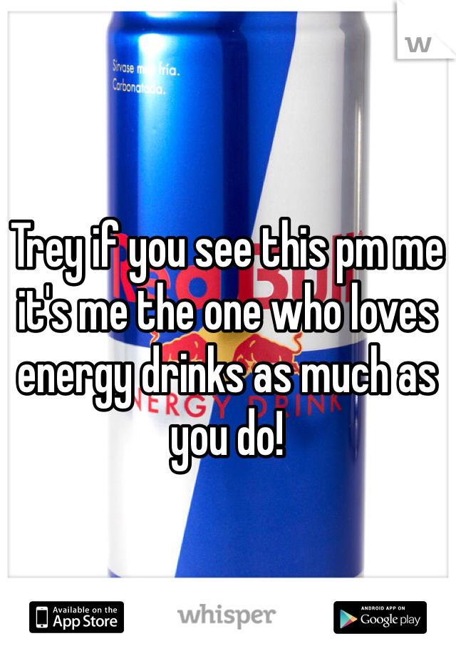Trey if you see this pm me it's me the one who loves energy drinks as much as you do!