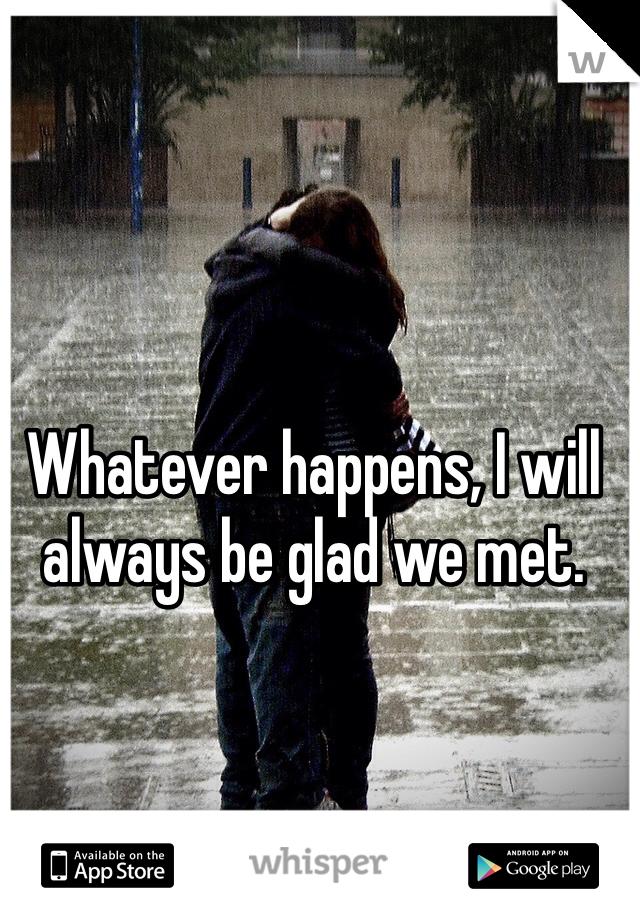 Whatever happens, I will always be glad we met.
