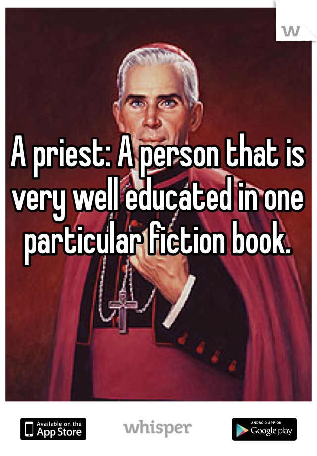 A priest: A person that is very well educated in one particular fiction book.