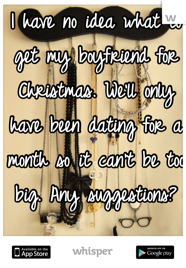 I have no idea what to get my boyfriend for Christmas. We'll only have been dating for a month so it can't be too big. Any suggestions?