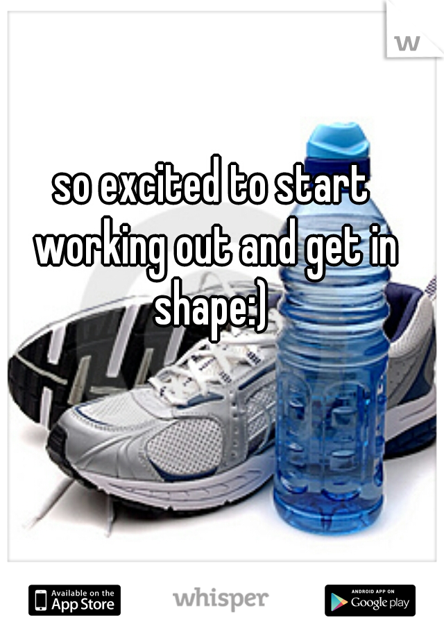 so excited to start working out and get in shape:)
