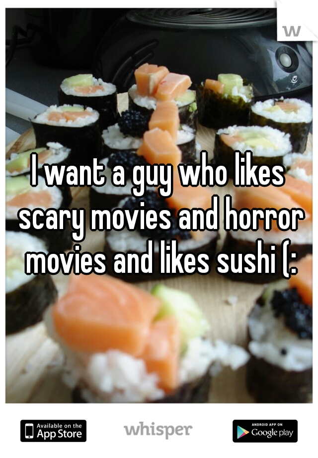 I want a guy who likes scary movies and horror movies and likes sushi (: