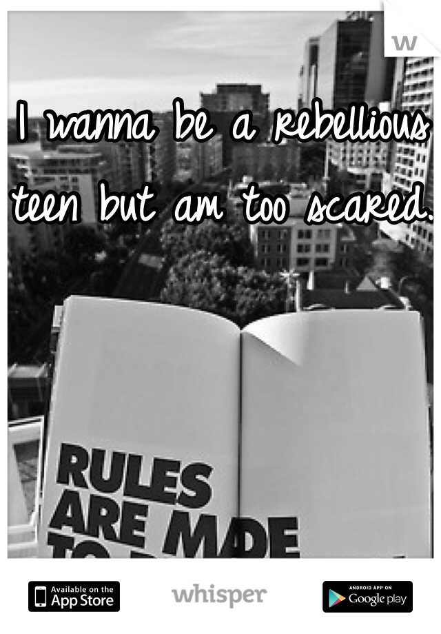 I wanna be a rebellious teen but am too scared.