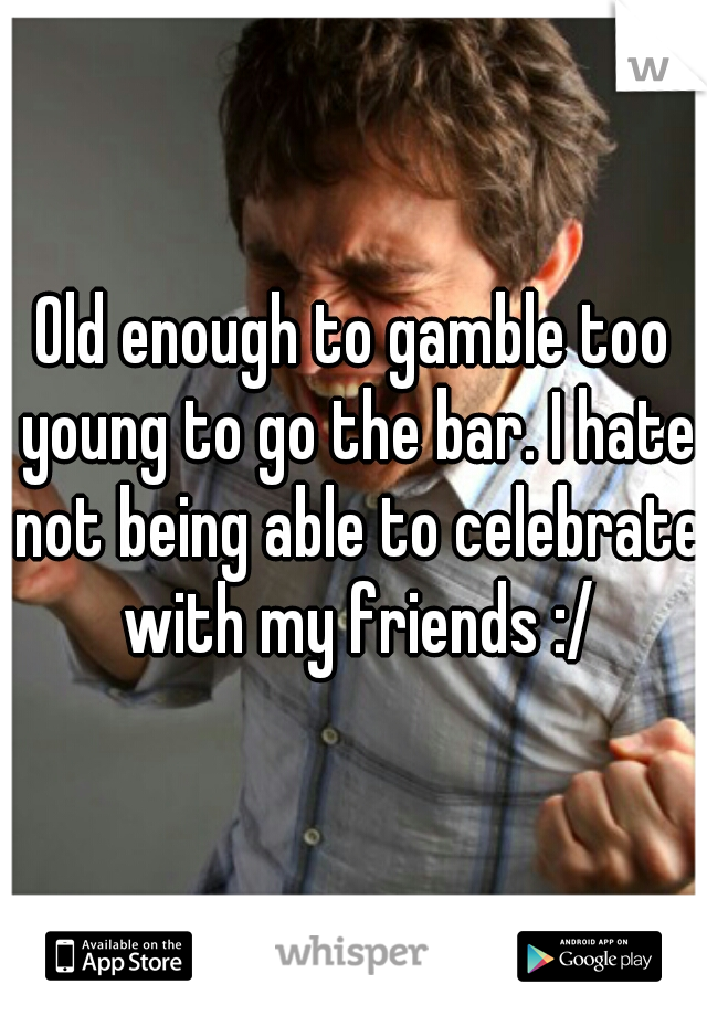 Old enough to gamble too young to go the bar. I hate not being able to celebrate with my friends :/