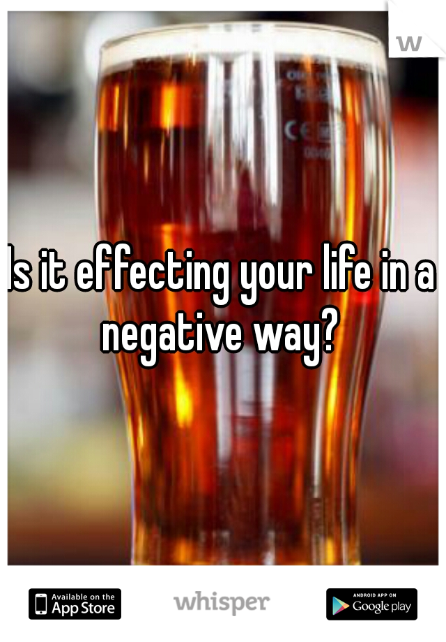 Is it effecting your life in a negative way?