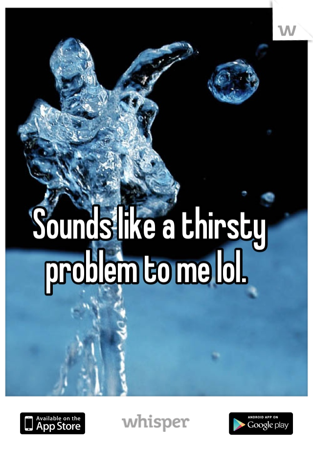 Sounds like a thirsty problem to me lol.