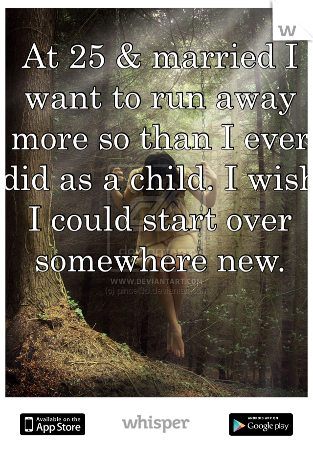 At 25 & married I want to run away more so than I ever did as a child. I wish I could start over somewhere new.