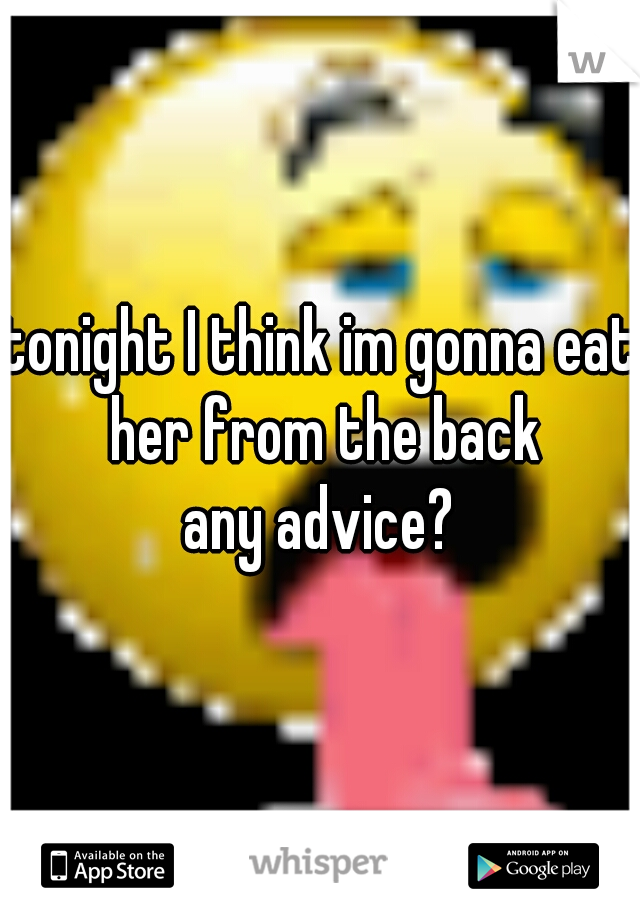 tonight I think im gonna eat her from the back any advice?