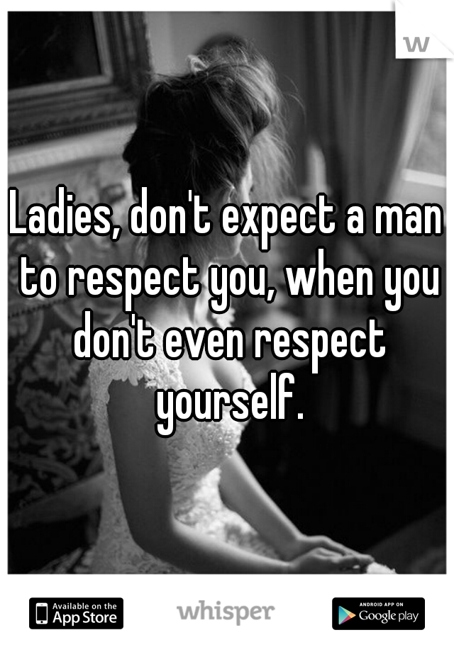 Ladies, don't expect a man to respect you, when you don't even respect yourself.