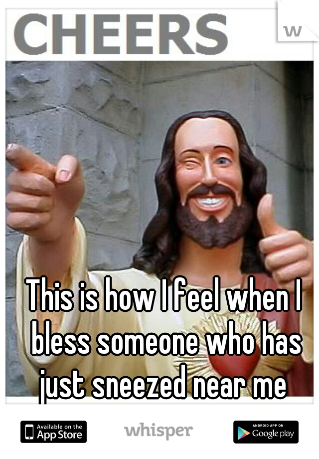 This is how I feel when I bless someone who has just sneezed near me