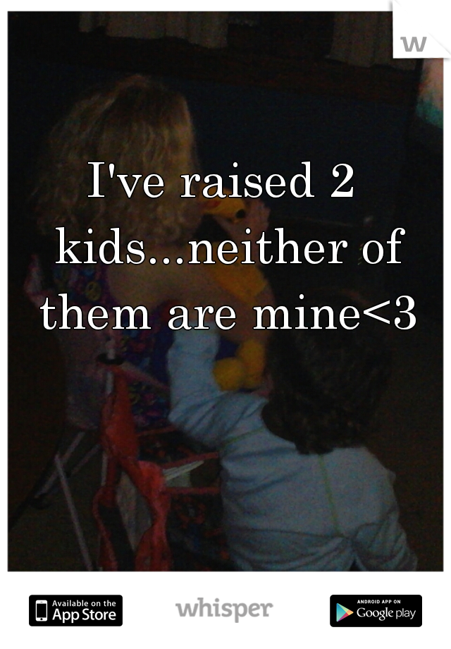 I've raised 2 kids...neither of them are mine<3