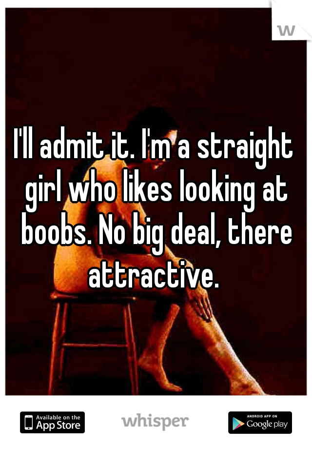 I'll admit it. I'm a straight girl who likes looking at boobs. No big deal, there attractive.