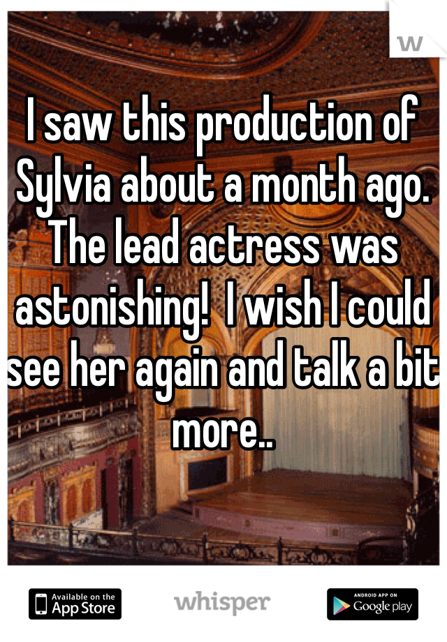 I saw this production of Sylvia about a month ago.  The lead actress was astonishing!  I wish I could see her again and talk a bit more..