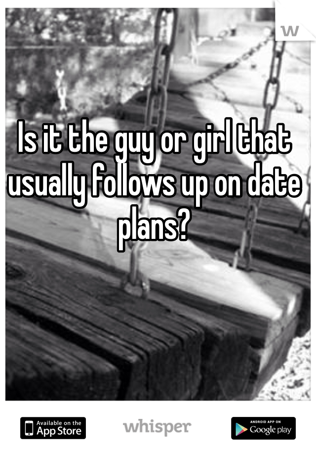 Is it the guy or girl that usually follows up on date plans?