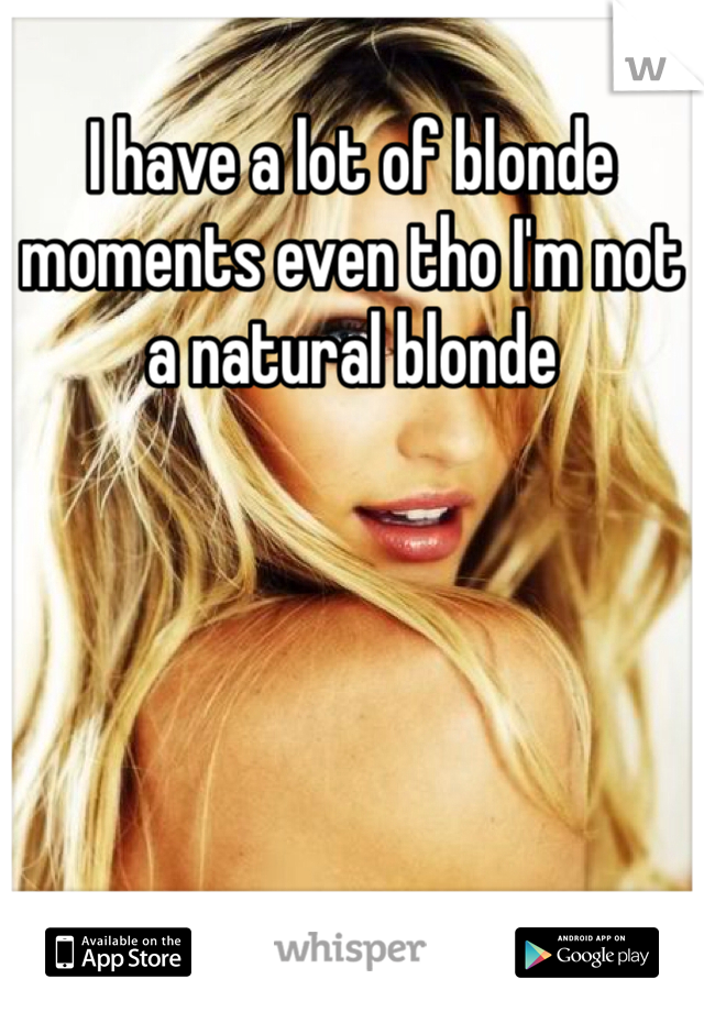 I have a lot of blonde moments even tho I'm not a natural blonde