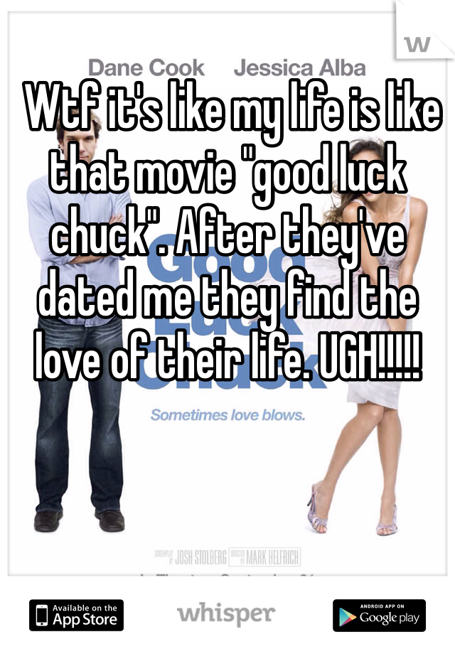"Wtf it's like my life is like that movie ""good luck chuck"". After they've dated me they find the love of their life. UGH!!!!!"