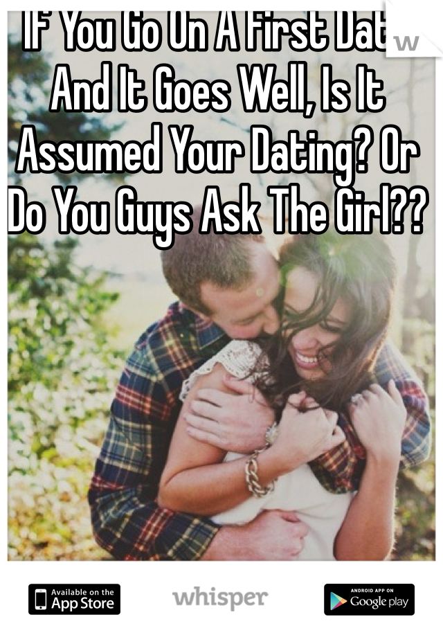 If You Go On A First Date And It Goes Well, Is It Assumed Your Dating? Or Do You Guys Ask The Girl??