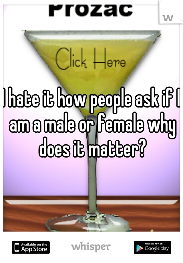 I hate it how people ask if I am a male or female why does it matter?