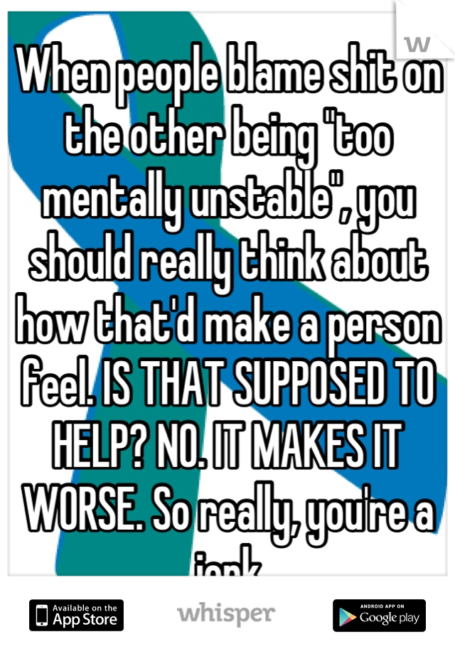 "When people blame shit on the other being ""too mentally unstable"", you should really think about how that'd make a person feel. IS THAT SUPPOSED TO HELP? NO. IT MAKES IT WORSE. So really, you're a jerk"