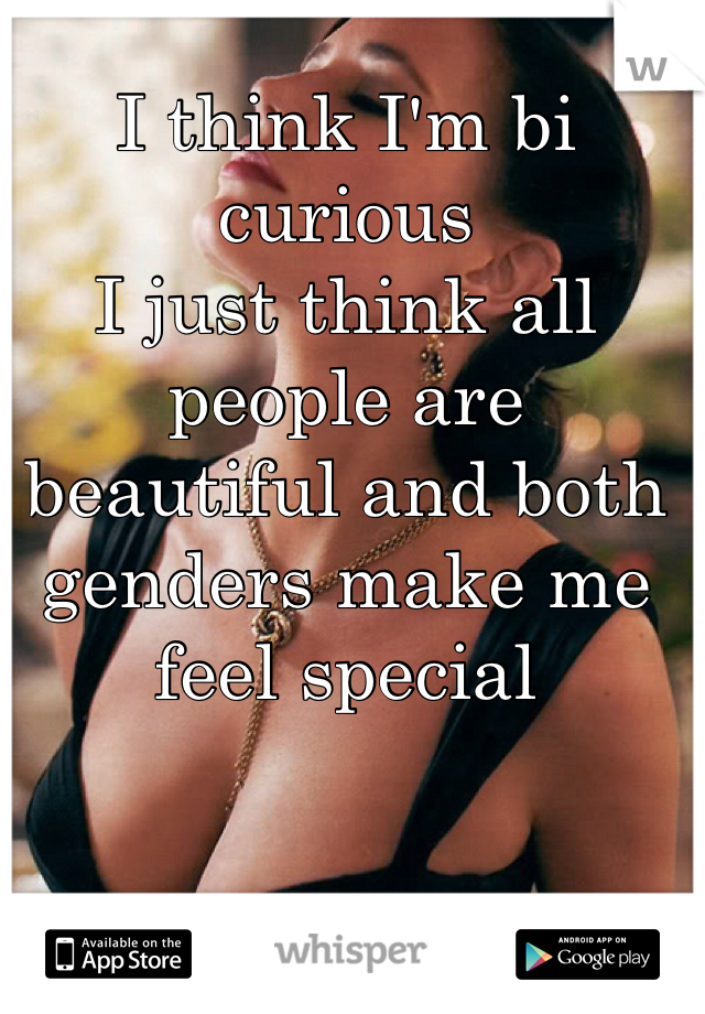 I think I'm bi curious I just think all people are beautiful and both genders make me feel special