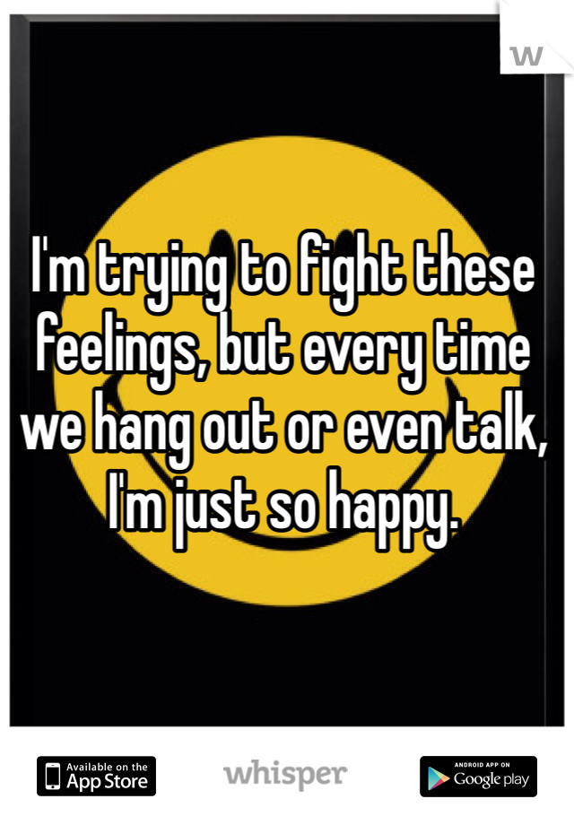 I'm trying to fight these feelings, but every time we hang out or even talk, I'm just so happy.