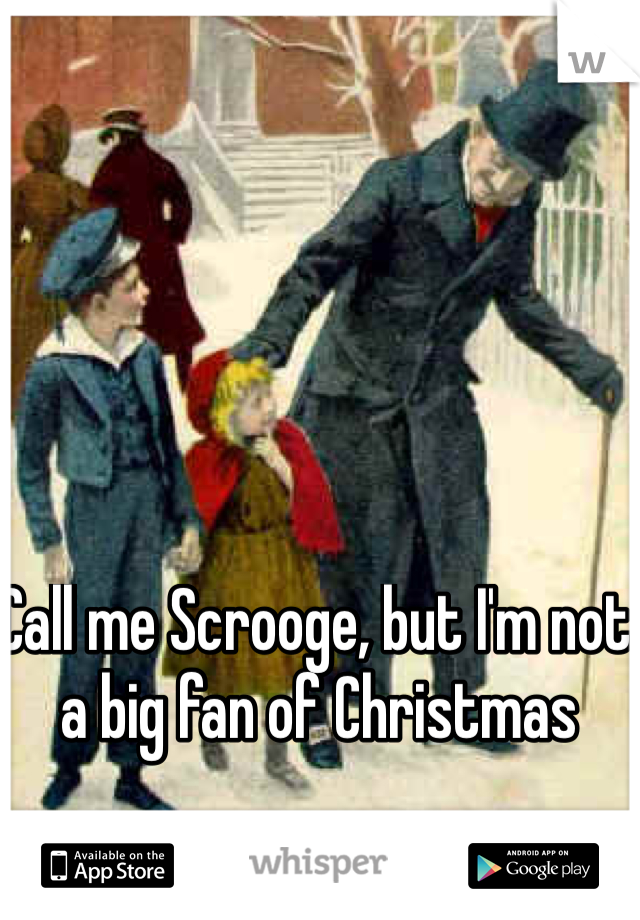 Call me Scrooge, but I'm not a big fan of Christmas