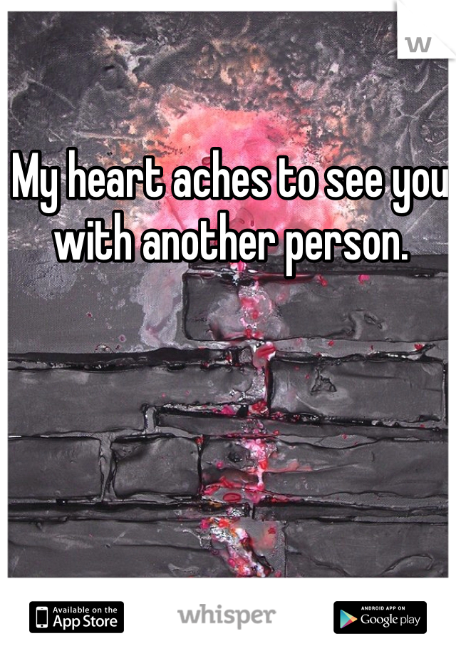 My heart aches to see you with another person.