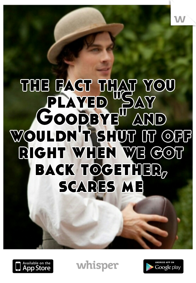 """the fact that you played """"Say Goodbye"""" and wouldn't shut it off right when we got back together, scares me"""