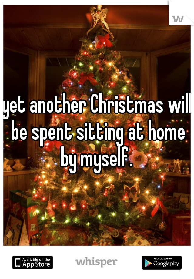 yet another Christmas will be spent sitting at home by myself.