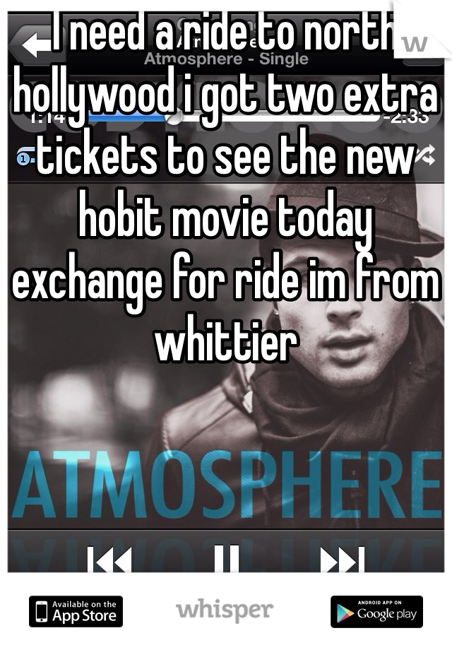 I need a ride to north hollywood i got two extra tickets to see the new hobit movie today exchange for ride im from whittier