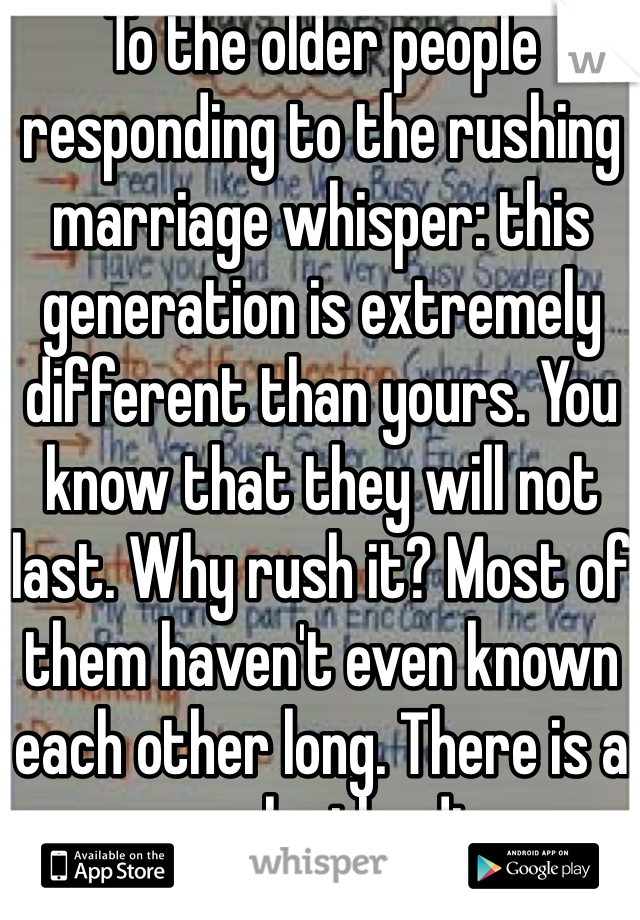 To the older people responding to the rushing marriage whisper: this generation is extremely different than yours. You know that they will not last. Why rush it? Most of them haven't even known each other long. There is a reason why the divorce rate is higher now. Just saying.