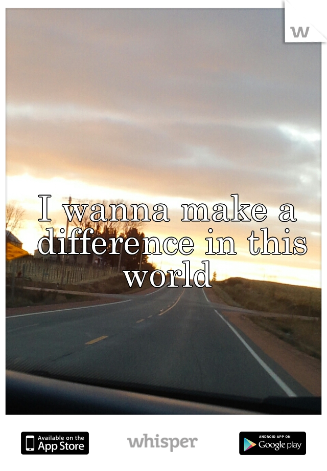 I wanna make a difference in this world