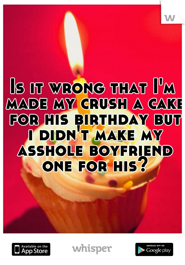 Is it wrong that I'm made my crush a cake for his birthday but i didn't make my asshole boyfriend one for his?