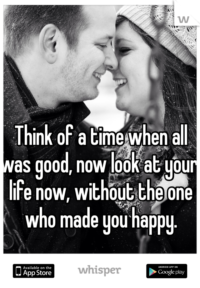 Think of a time when all was good, now look at your life now, without the one who made you happy.